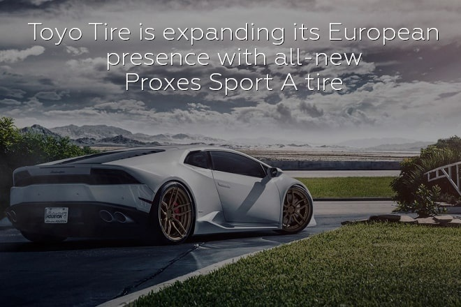 Toyo Tire is expanding its European presence with all-new Proxes Sport A tire