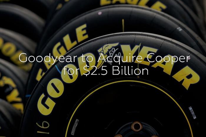 Goodyear to Acquire Cooper for $2.5 Billion